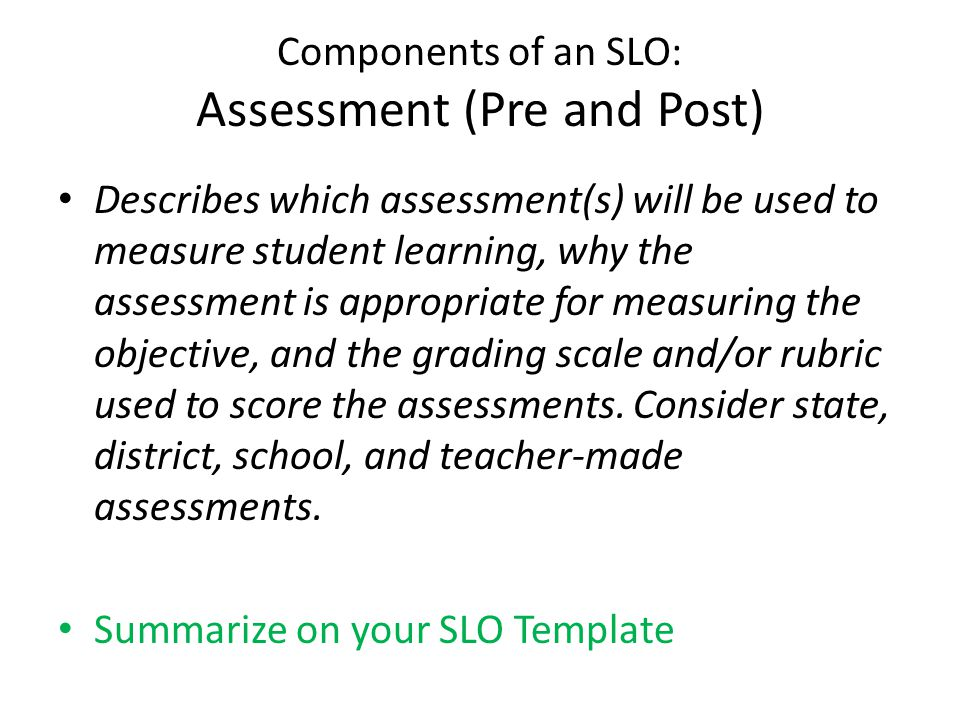 Components of an SLO: Assessment (Pre and Post) Describes which assessment(s) will be used to measure student learning, why the assessment is appropri