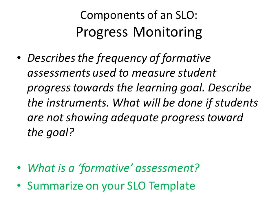 Components of an SLO: Progress Monitoring Describes the frequency of formative assessments used to measure student progress towards the learning goal.