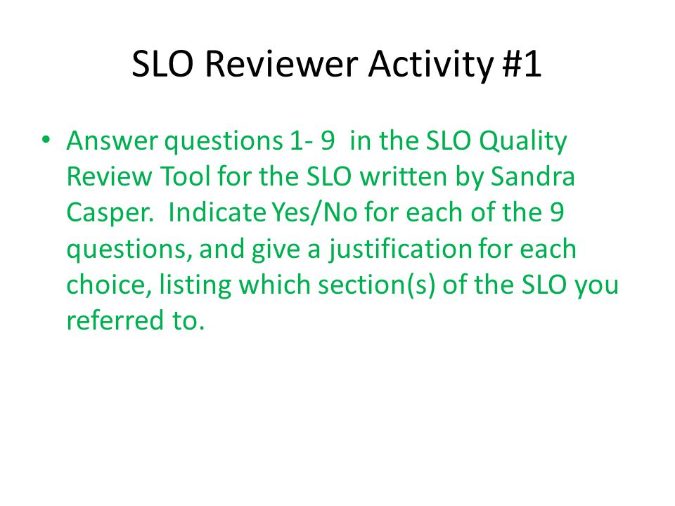SLO Reviewer Activity #1 Answer questions 1- 9 in the SLO Quality Review Tool for the SLO written by Sandra Casper. Indicate Yes/No for each of the 9