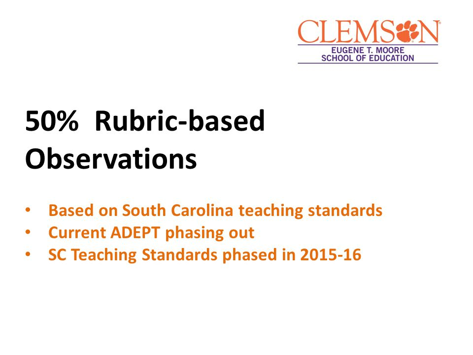 50% Rubric-based Observations Based on South Carolina teaching standards Current ADEPT phasing out SC Teaching Standards phased in 2015-16