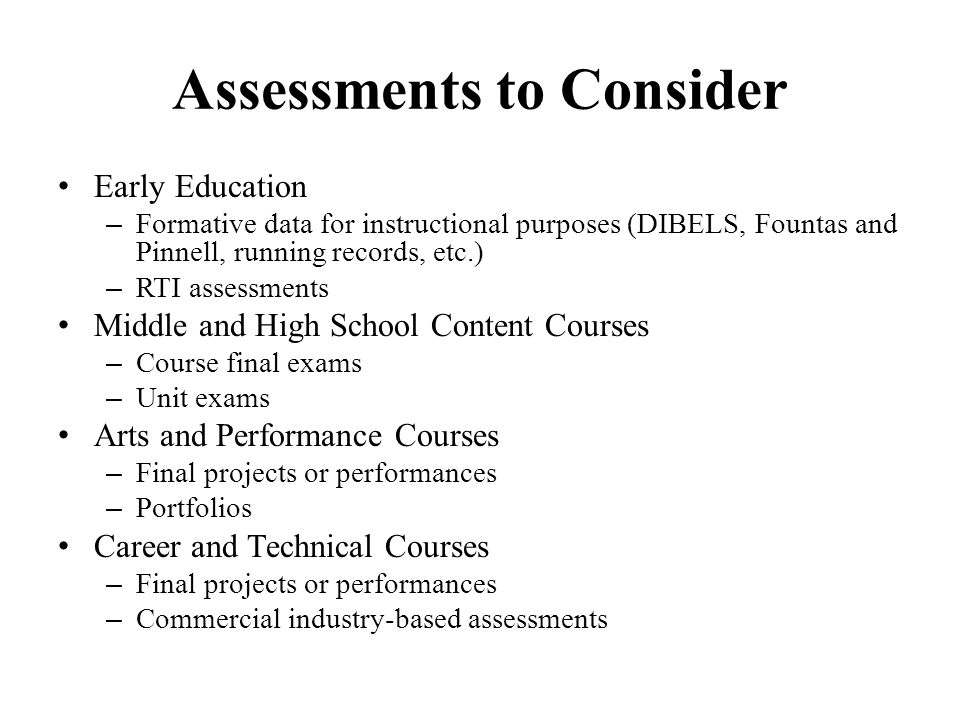 Assessments to Consider Early Education – Formative data for instructional purposes (DIBELS, Fountas and Pinnell, running records, etc.) – RTI assessm