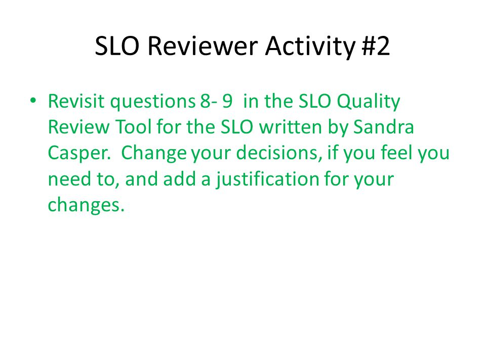 SLO Reviewer Activity #2 Revisit questions 8- 9 in the SLO Quality Review Tool for the SLO written by Sandra Casper. Change your decisions, if you fee