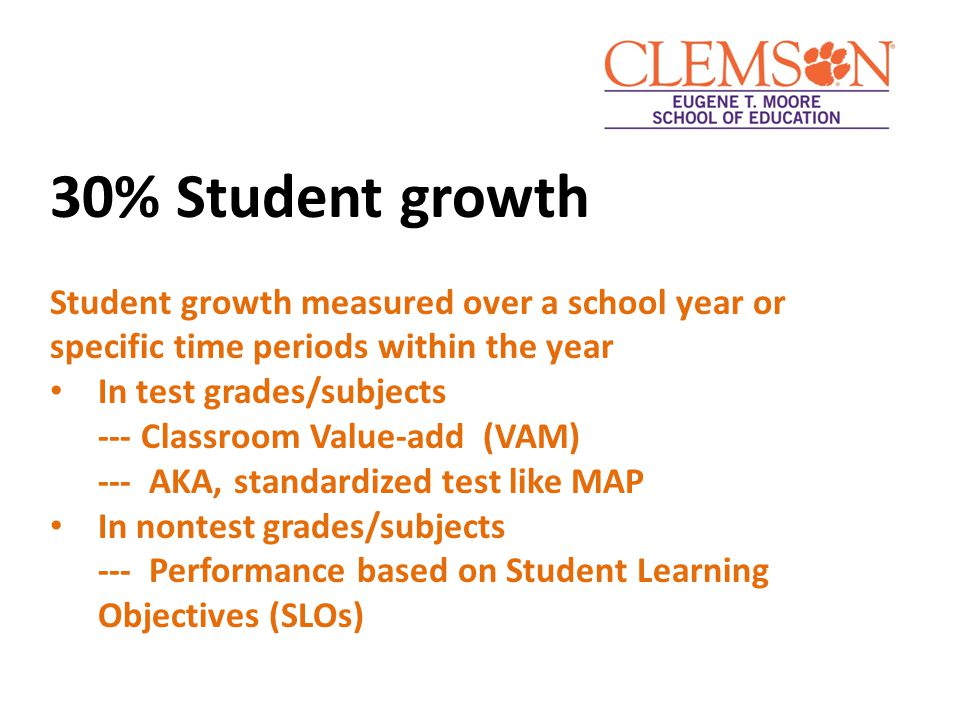30% Student growth Student growth measured over a school year or specific time periods within the year In test grades/subjects --- Classroom Value-add