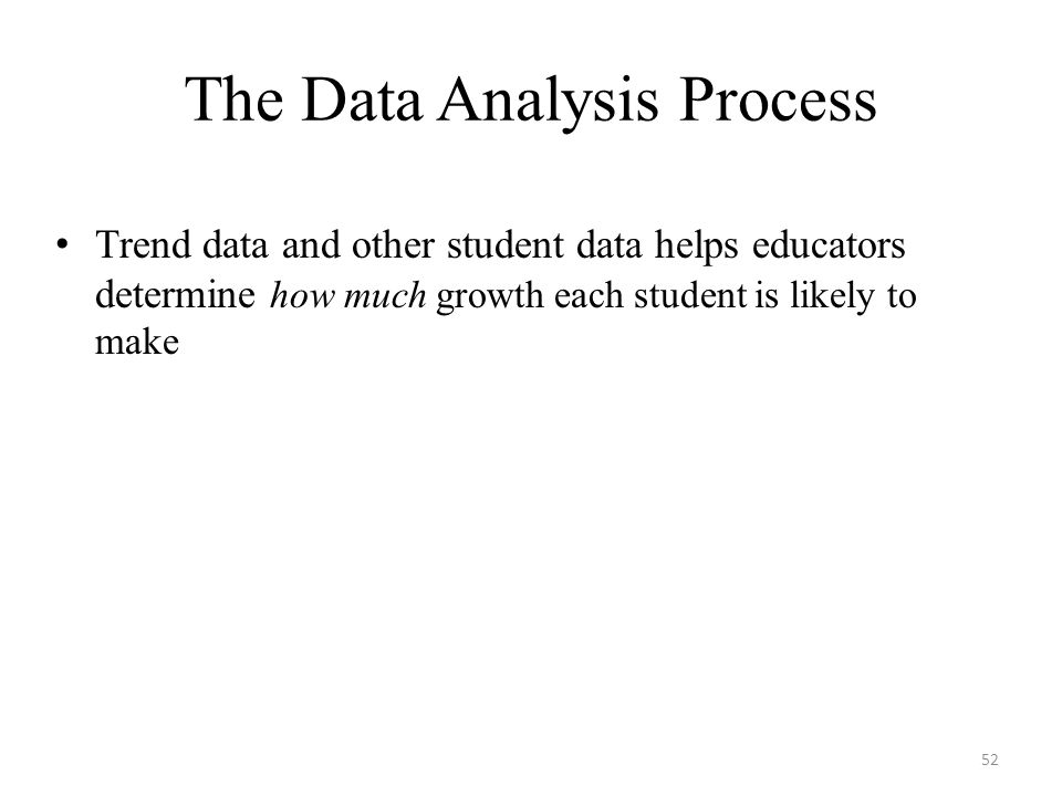 Trend data and other student data helps educators determine how much growth each student is likely to make The Data Analysis Process 52