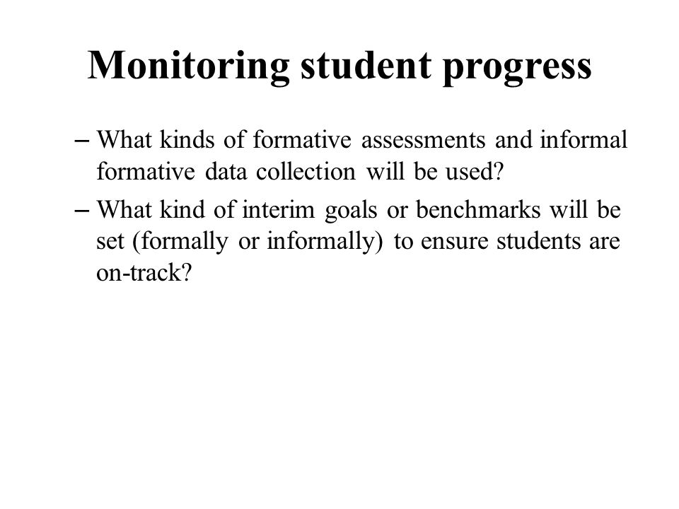 Monitoring student progress – What kinds of formative assessments and informal formative data collection will be used? – What kind of interim goals or