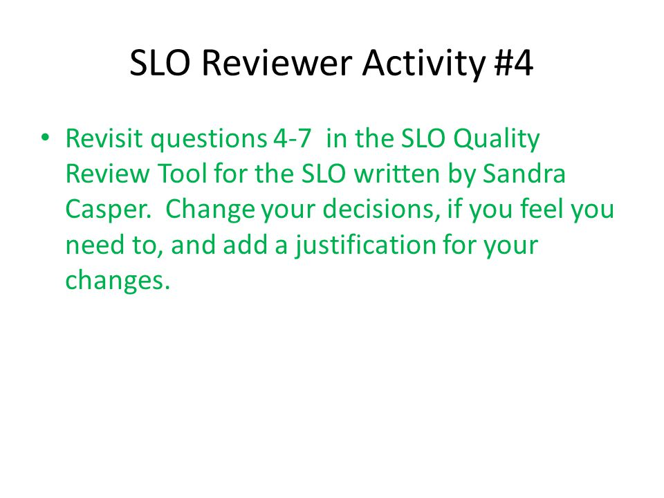SLO Reviewer Activity #4 Revisit questions 4-7 in the SLO Quality Review Tool for the SLO written by Sandra Casper. Change your decisions, if you feel