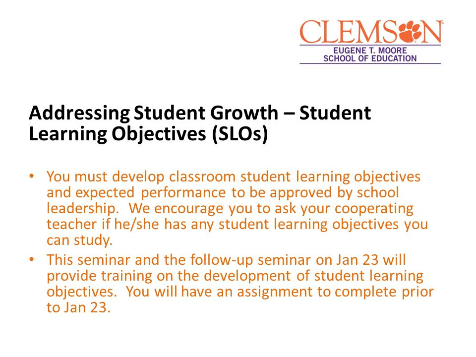 Addressing Student Growth – Student Learning Objectives (SLOs) You must develop classroom student learning objectives and expected performance to be a