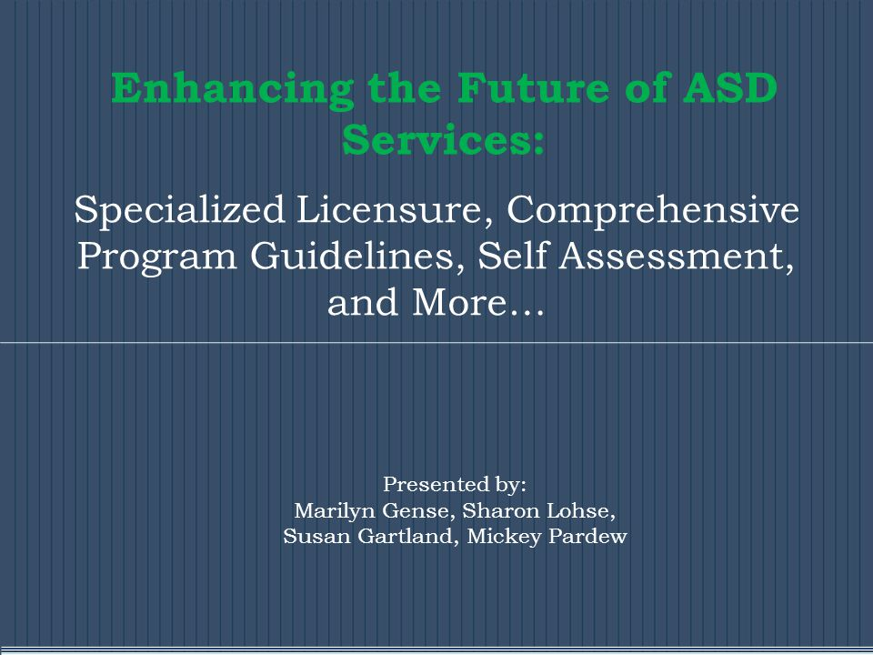 Enhancing the Future of ASD Services: Specialized Licensure, Comprehensive Program Guidelines, Self Assessment, and More… Presented by: Marilyn Gense, Sharon Lohse, Susan Gartland, Mickey Pardew