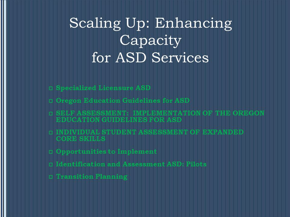 Scaling Up: Enhancing Capacity for ASD Services  Specialized Licensure ASD  Oregon Education Guidelines for ASD  SELF ASSESSMENT: IMPLEMENTATION OF THE OREGON EDUCATION GUIDELINES FOR ASD  INDIVIDUAL STUDENT ASSESSMENT OF EXPANDED CORE SKILLS  Opportunities to Implement  Identification and Assessment ASD: Pilots  Transition Planning