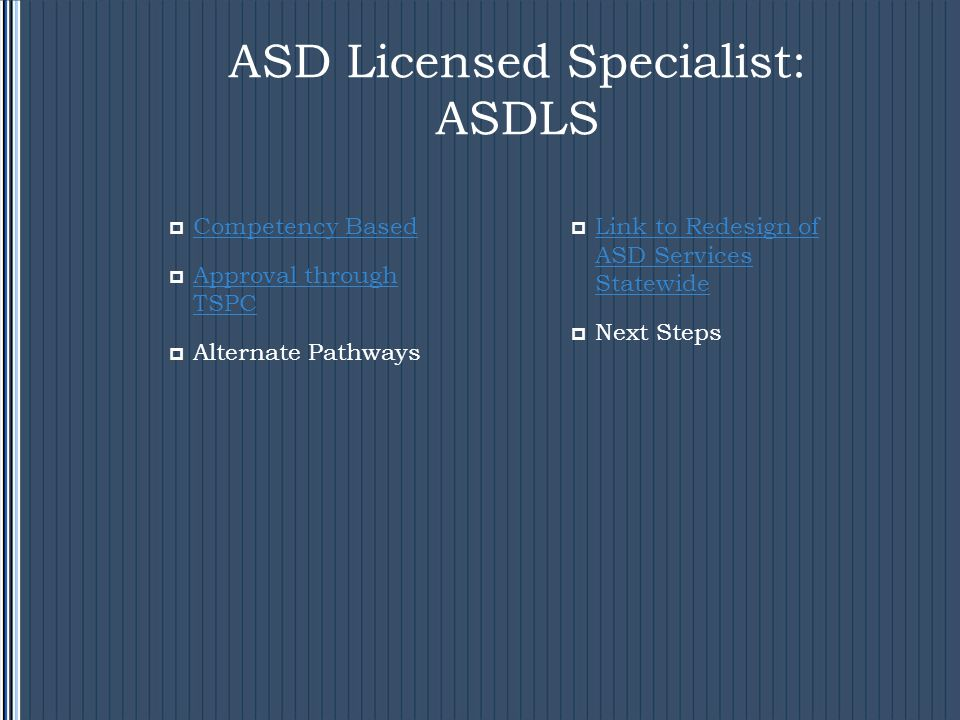 ASD Licensed Specialist: ASDLS  Competency Based Competency Based  Approval through TSPC Approval through TSPC  Alternate Pathways  Link to Redesign of ASD Services Statewide Link to Redesign of ASD Services Statewide  Next Steps