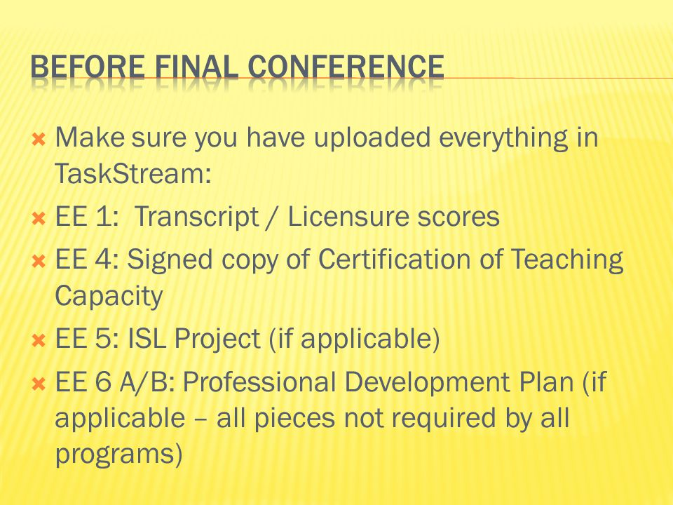  Make sure you have uploaded everything in TaskStream:  EE 1: Transcript / Licensure scores  EE 4: Signed copy of Certification of Teaching Capacit
