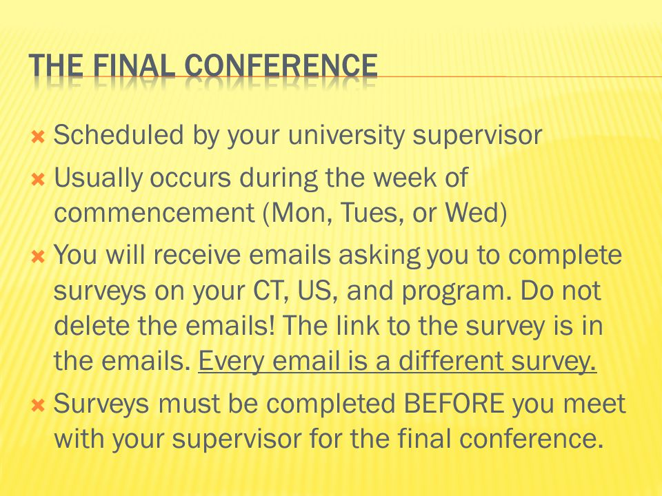 Scheduled by your university supervisor  Usually occurs during the week of commencement (Mon, Tues, or Wed)  You will receive emails asking you to