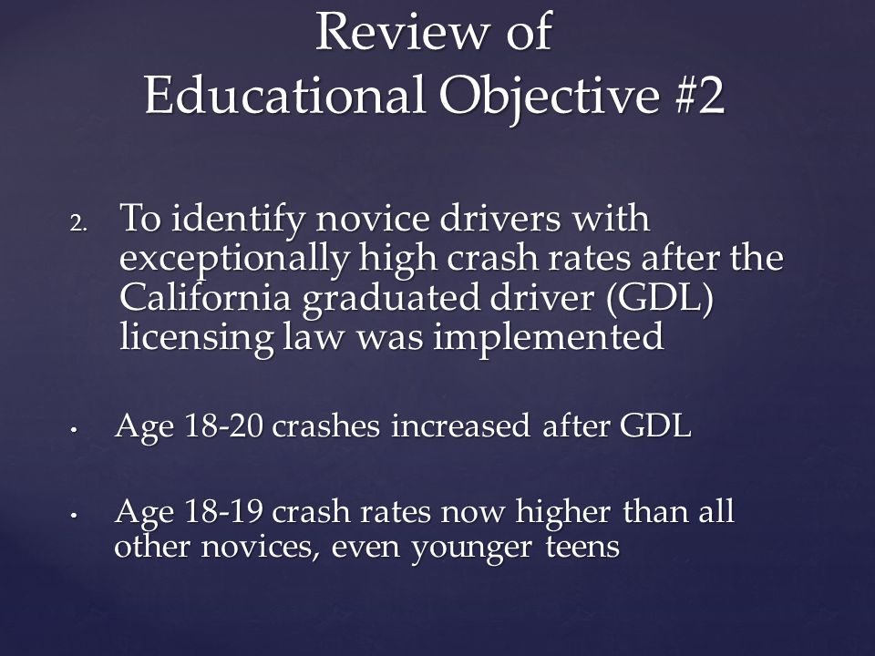 2. To identify novice drivers with exceptionally high crash rates after the California graduated driver (GDL) licensing law was implemented Age 18-20