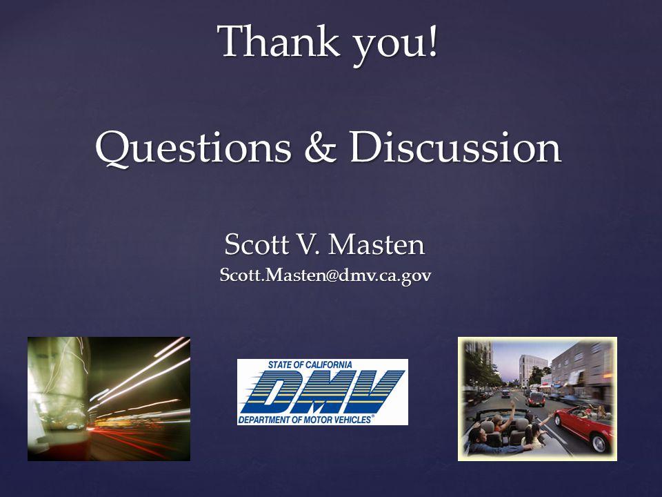 Thank you! Questions & Discussion Scott V. Masten Scott.Masten@dmv.ca.gov