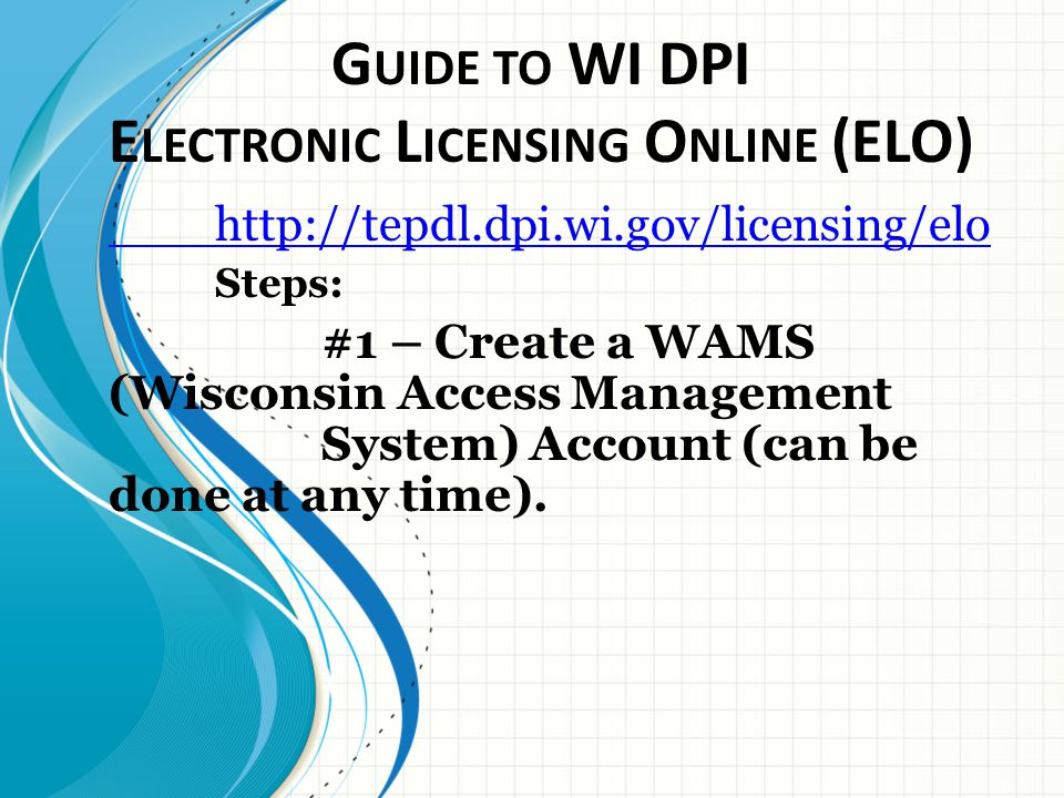 G UIDE TO WI DPI E LECTRONIC L ICENSING O NLINE (ELO) http://tepdl.dpi.wi.gov/licensing/elo Steps: #1 – Create a WAMS (Wisconsin Access Management System) Account (can be done at any time).