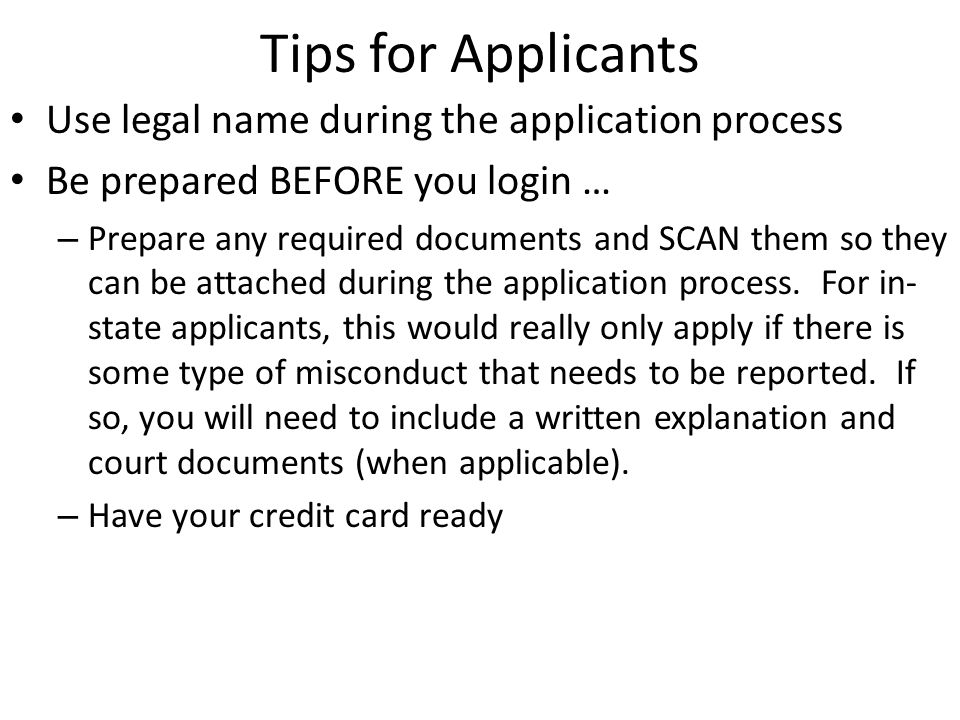 Tips for Applicants Use legal name during the application process Be prepared BEFORE you login … – Prepare any required documents and SCAN them so they can be attached during the application process.