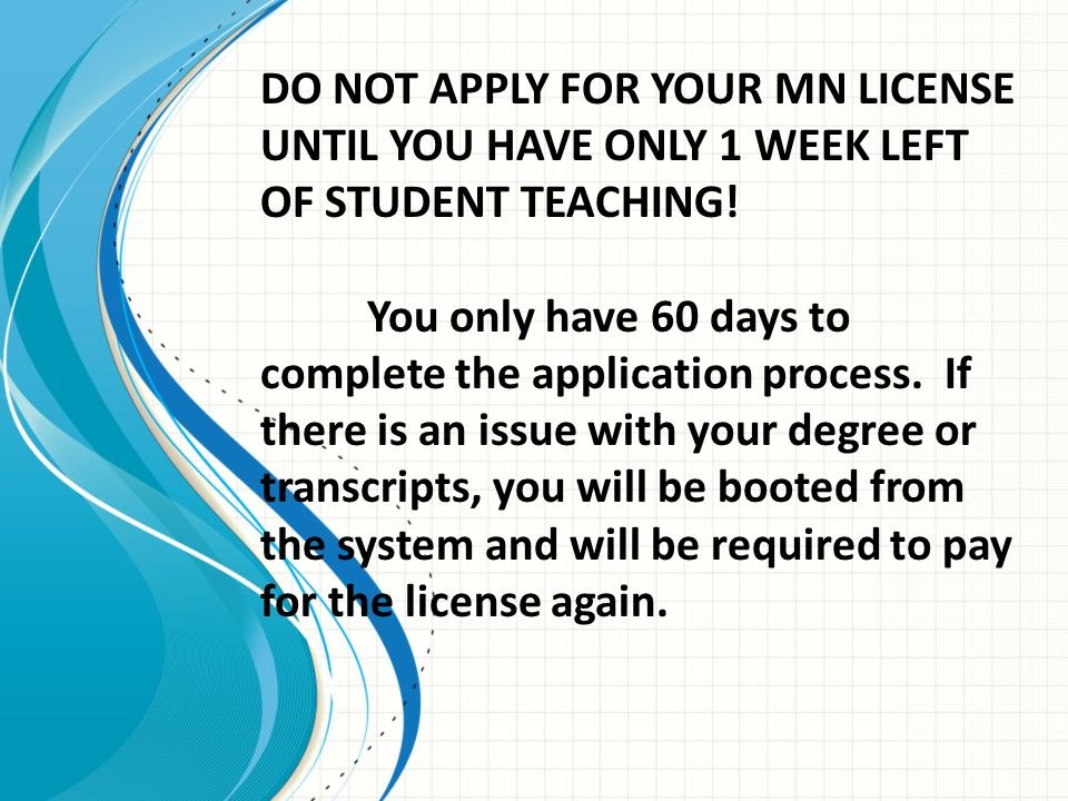 DO NOT APPLY FOR YOUR MN LICENSE UNTIL YOU HAVE ONLY 1 WEEK LEFT OF STUDENT TEACHING! You only have 60 days to complete the application process. If th