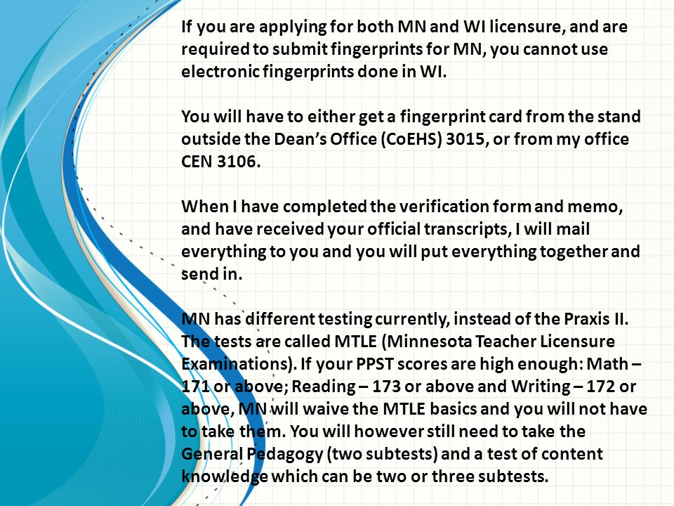 If you are applying for both MN and WI licensure, and are required to submit fingerprints for MN, you cannot use electronic fingerprints done in WI.