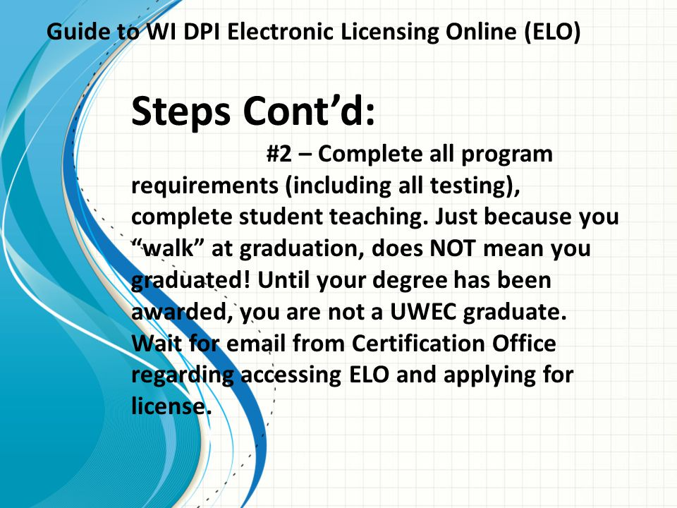 Guide to WI DPI Electronic Licensing Online (ELO) Steps Cont'd: #2 – Complete all program requirements (including all testing), complete student teaching.