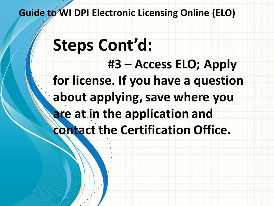 Guide to WI DPI Electronic Licensing Online (ELO) Steps Cont'd: #3 – Access ELO; Apply for license. If you have a question about applying, save where