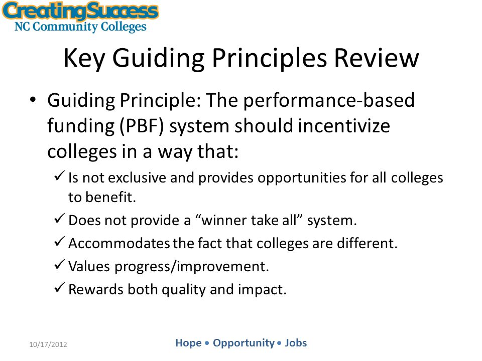 Hope Opportunity Jobs Key Guiding Principles Review Guiding Principle: The performance-based funding (PBF) system should incentivize colleges in a way that: Is not exclusive and provides opportunities for all colleges to benefit.