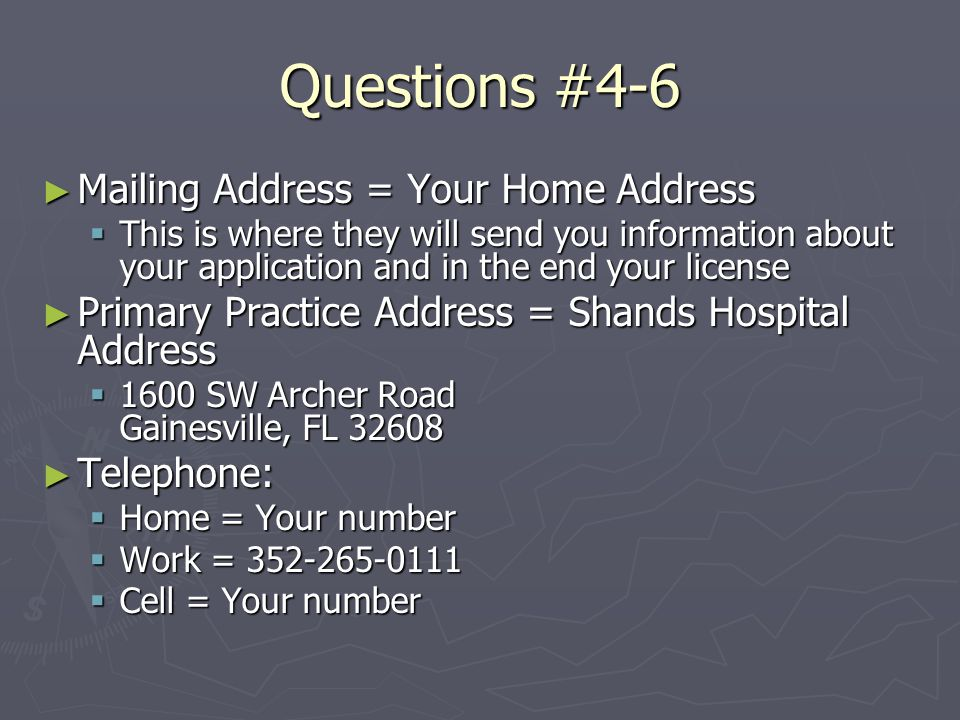 Questions #4-6 ► Mailing Address = Your Home Address  This is where they will send you information about your application and in the end your license ► Primary Practice Address = Shands Hospital Address  1600 SW Archer Road Gainesville, FL 32608 ► Telephone:  Home = Your number  Work = 352-265-0111  Cell = Your number