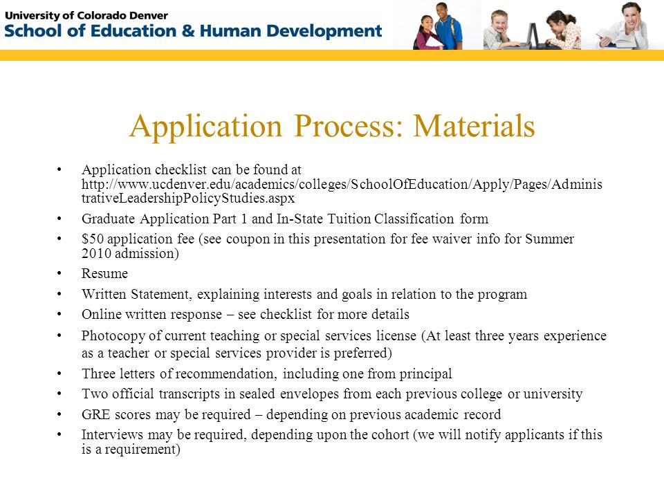 Application Process: Materials Application checklist can be found at http://www.ucdenver.edu/academics/colleges/SchoolOfEducation/Apply/Pages/Adminis
