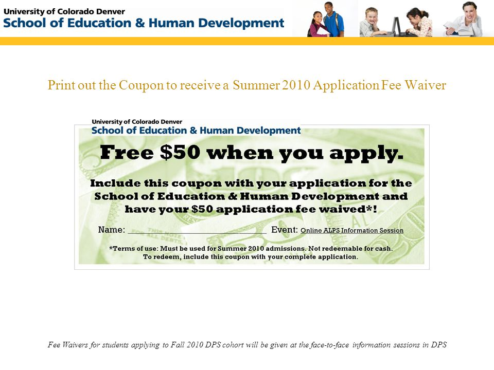 Print out the Coupon to receive a Summer 2010 Application Fee Waiver Fee Waivers for students applying to Fall 2010 DPS cohort will be given at the fa