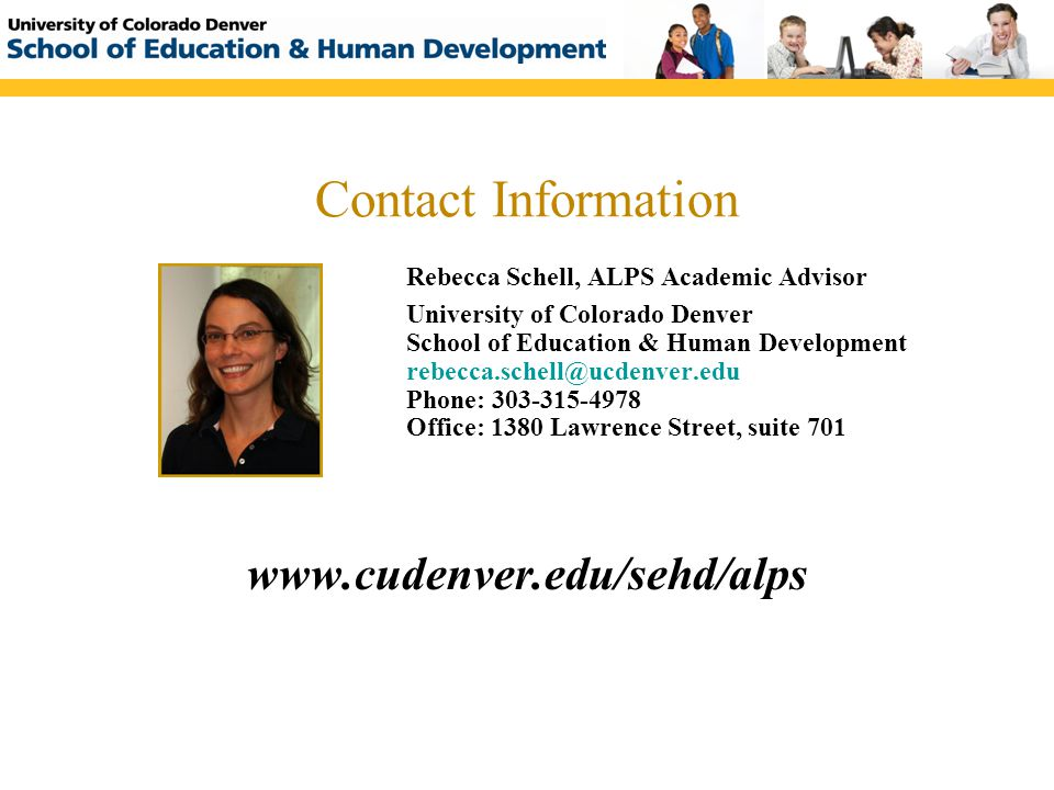 Contact Information Rebecca Schell, ALPS Academic Advisor University of Colorado Denver School of Education & Human Development rebecca.schell@ucdenver.edu Phone: 303-315-4978 Office: 1380 Lawrence Street, suite 701 www.cudenver.edu/sehd/alps