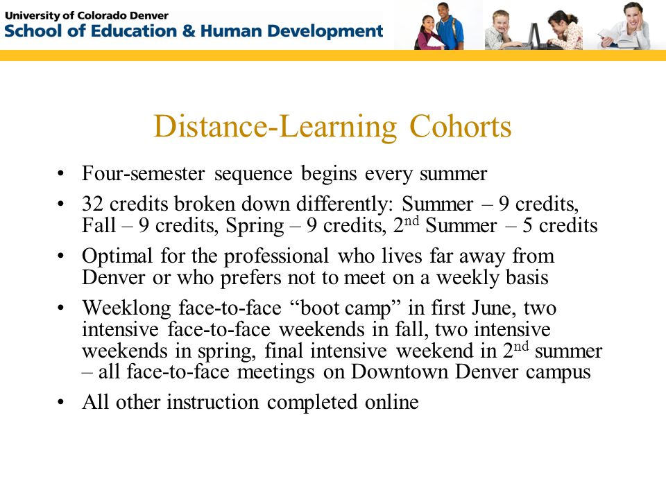 Upcoming Cohort Summer 2010 Distance-Learning Cohort (DL#11) Start Date: June 14, 2010 Location: Downtown Denver Campus Dates and Times: Meets for a fulltime boot camp on June 14-18, 2010, followed by two intensive weekends (Friday evening through all day Saturday) in Fall 2010, two intensive weekends in Spring 2011 and a final intensive weekend in Summer 2011.