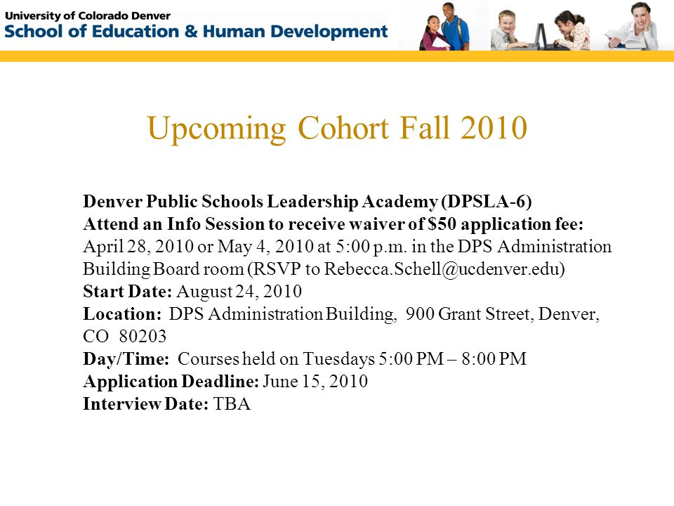 Upcoming Cohort Fall 2010 Denver Public Schools Leadership Academy (DPSLA-6) Attend an Info Session to receive waiver of $50 application fee: April 28