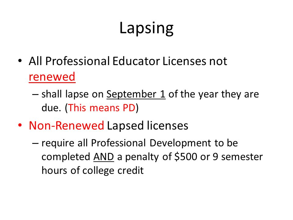 Lapsing All Professional Educator Licenses not renewed – shall lapse on September 1 of the year they are due. (This means PD) Non-Renewed Lapsed licen