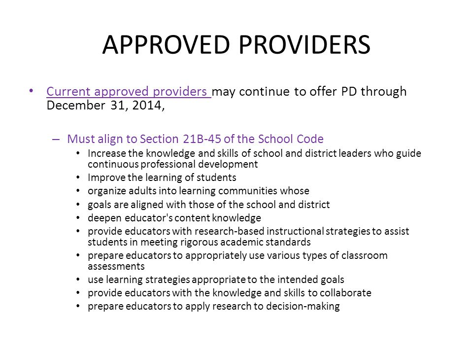 APPROVED PROVIDERS Current approved providers may continue to offer PD through December 31, 2014, – Must align to Section 21B-45 of the School Code In