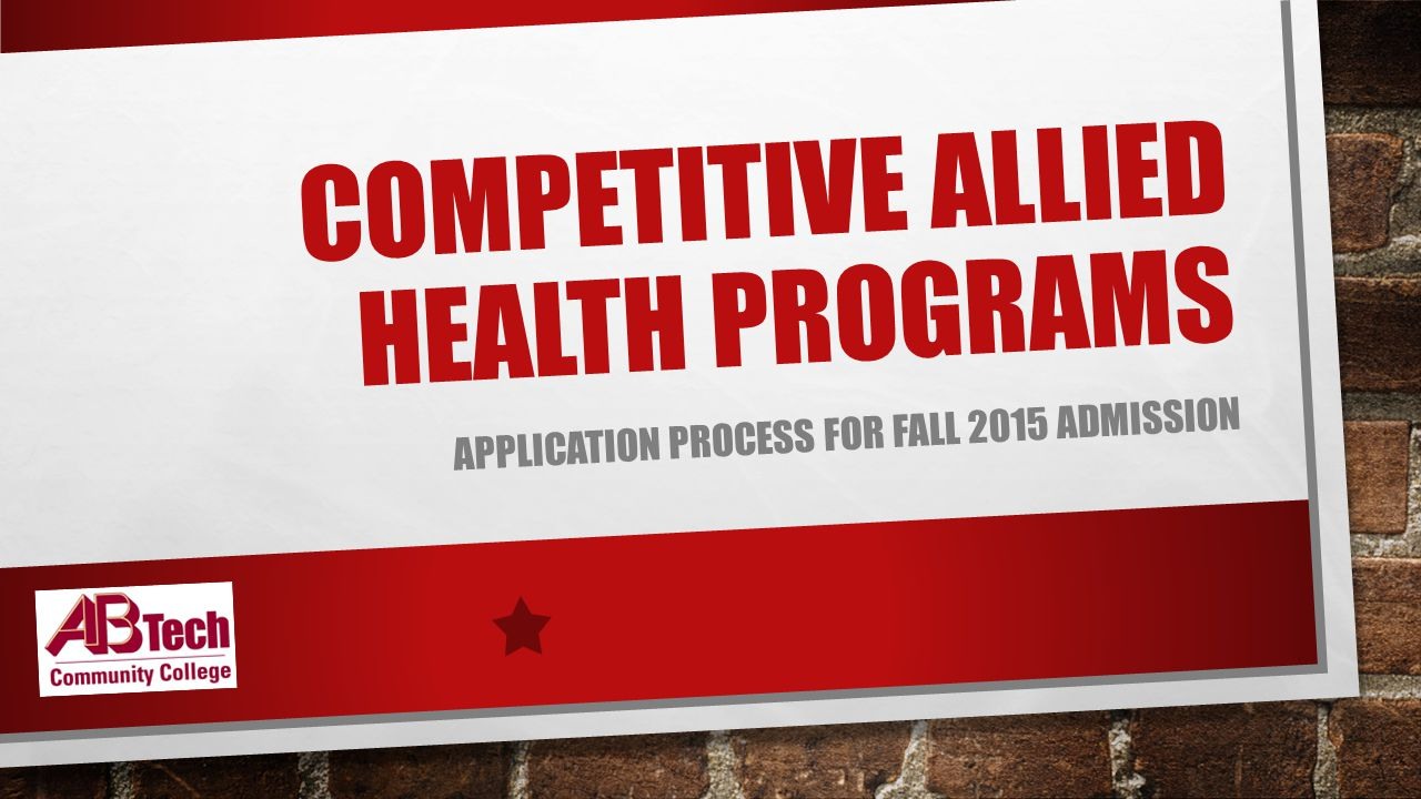 COMPETITIVE ALLIED HEALTH PROGRAMS APPLICATION PROCESS FOR FALL 2015 ADMISSION