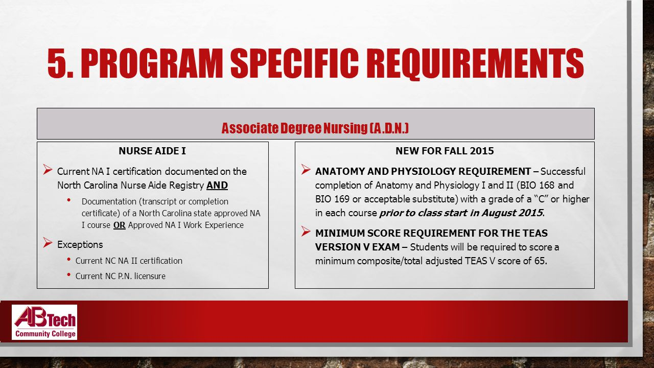 5. PROGRAM SPECIFIC REQUIREMENTS Associate Degree Nursing (A.D.N.) NURSE AIDE I  Current NA I certification documented on the North Carolina Nurse Ai