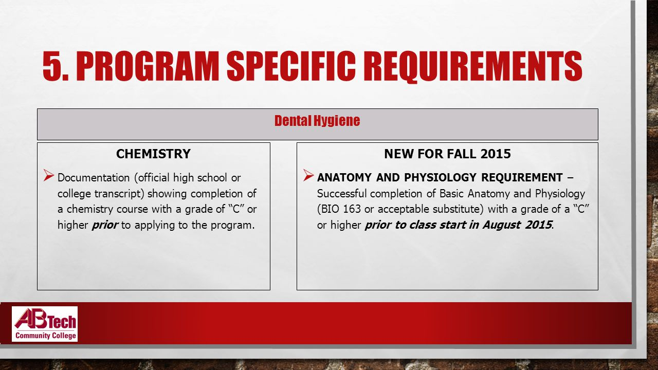 5. PROGRAM SPECIFIC REQUIREMENTS Dental Hygiene CHEMISTRY  Documentation (official high school or college transcript) showing completion of a chemist