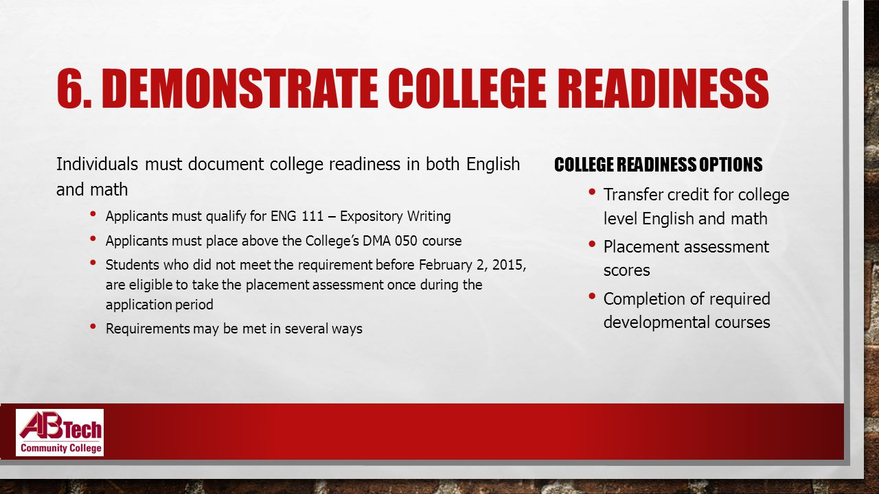 6. DEMONSTRATE COLLEGE READINESS Individuals must document college readiness in both English and math Applicants must qualify for ENG 111 – Expository
