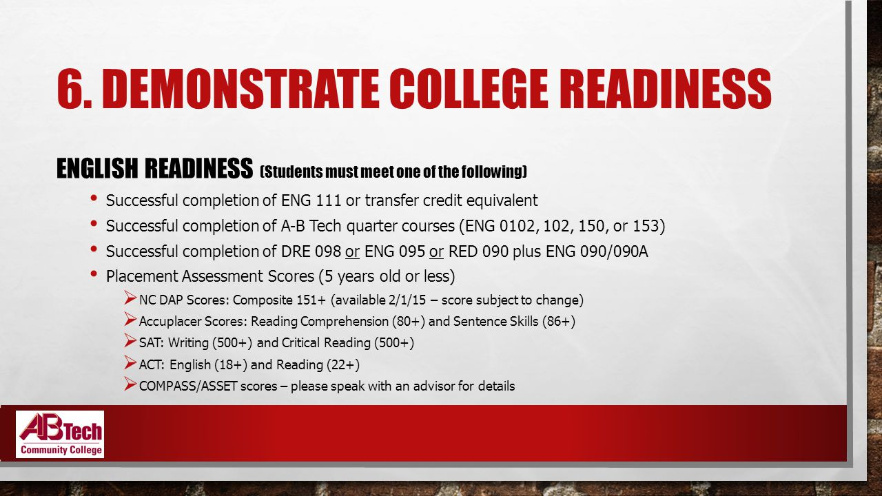 6. DEMONSTRATE COLLEGE READINESS ENGLISH READINESS (Students must meet one of the following) Successful completion of ENG 111 or transfer credit equiv