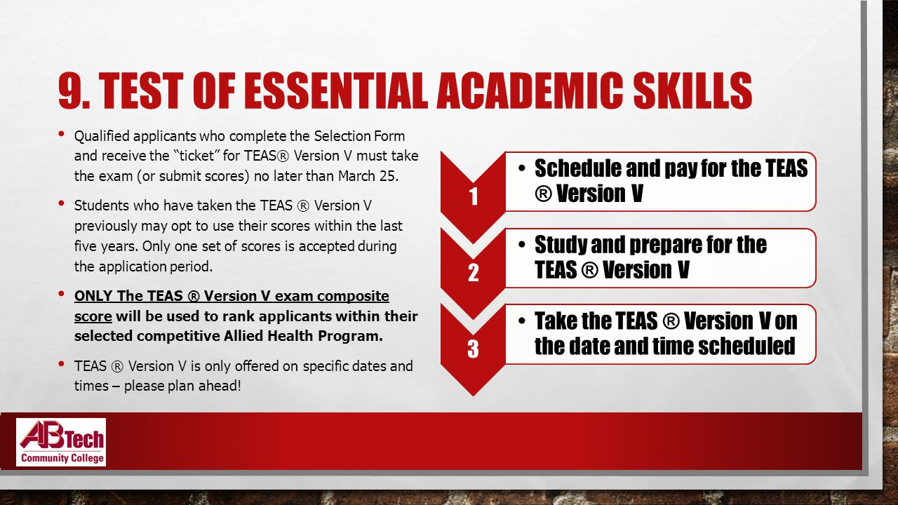 """9. TEST OF ESSENTIAL ACADEMIC SKILLS Qualified applicants who complete the Selection Form and receive the """"ticket"""" for TEAS® Version V must take the e"""