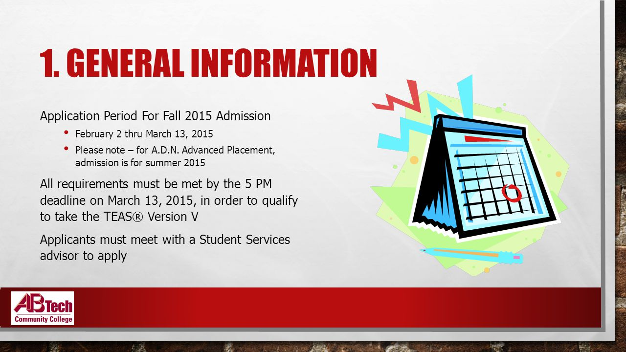 1. GENERAL INFORMATION Application Period For Fall 2015 Admission February 2 thru March 13, 2015 Please note – for A.D.N. Advanced Placement, admissio