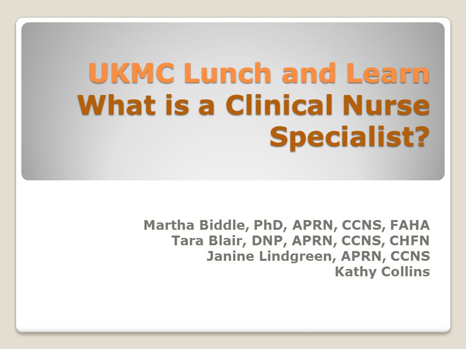 UKMC Lunch and Learn What is a Clinical Nurse Specialist? Martha Biddle, PhD, APRN, CCNS, FAHA Tara Blair, DNP, APRN, CCNS, CHFN Janine Lindgreen, APR