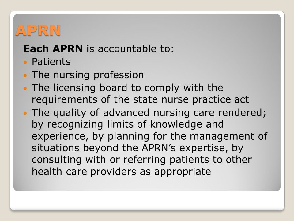 APRN Each APRN is accountable to: Patients The nursing profession The licensing board to comply with the requirements of the state nurse practice act