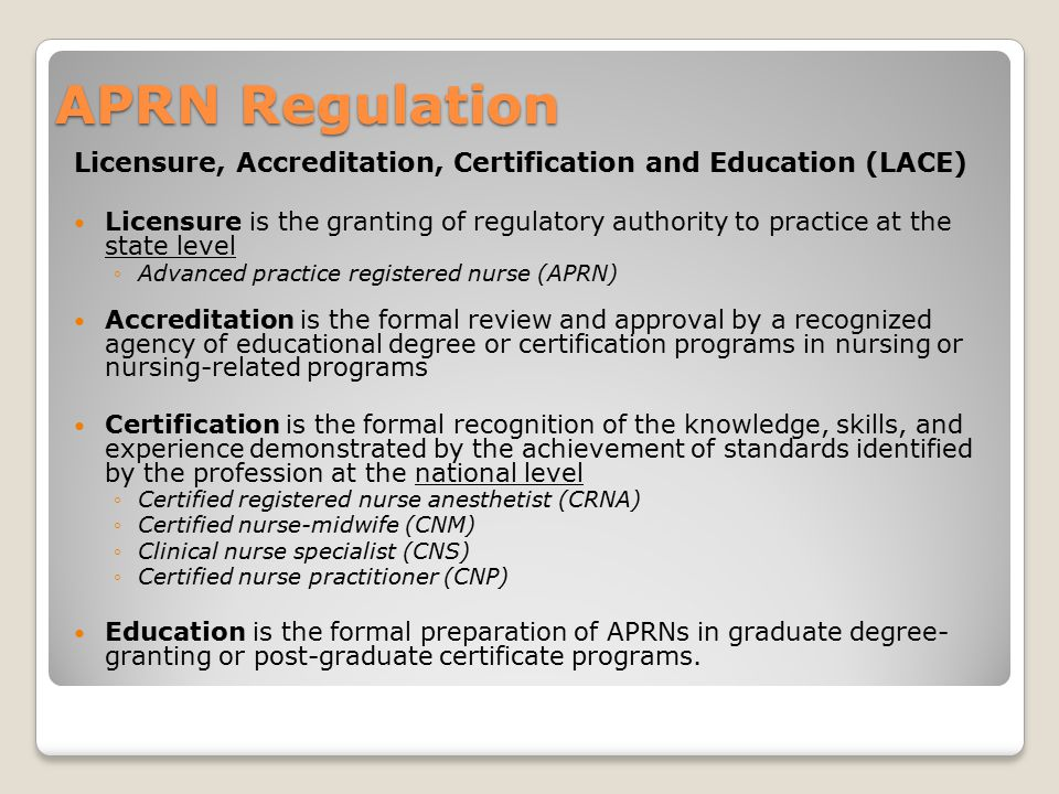 APRN Regulation Licensure, Accreditation, Certification and Education (LACE) Licensure is the granting of regulatory authority to practice at the stat