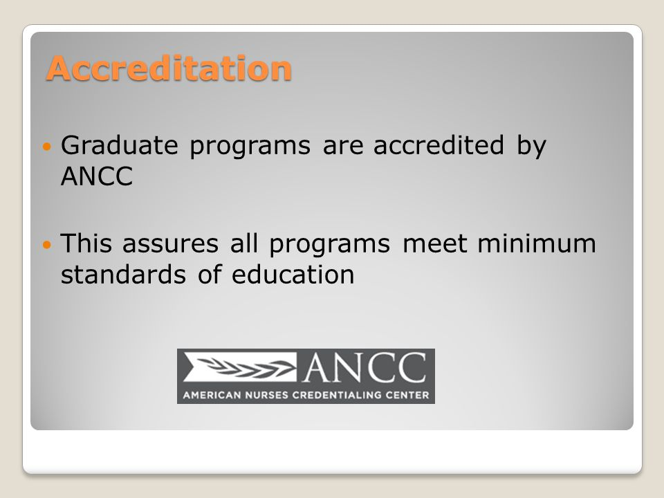 Accreditation Graduate programs are accredited by ANCC This assures all programs meet minimum standards of education