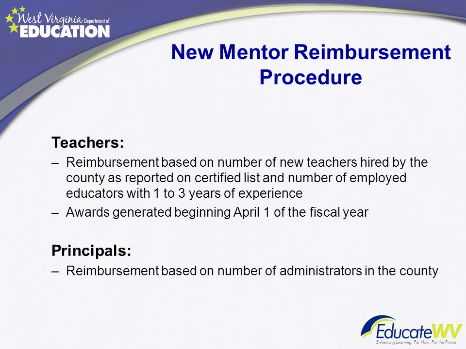 New Mentor Reimbursement Procedure Teachers: –Reimbursement based on number of new teachers hired by the county as reported on certified list and numb