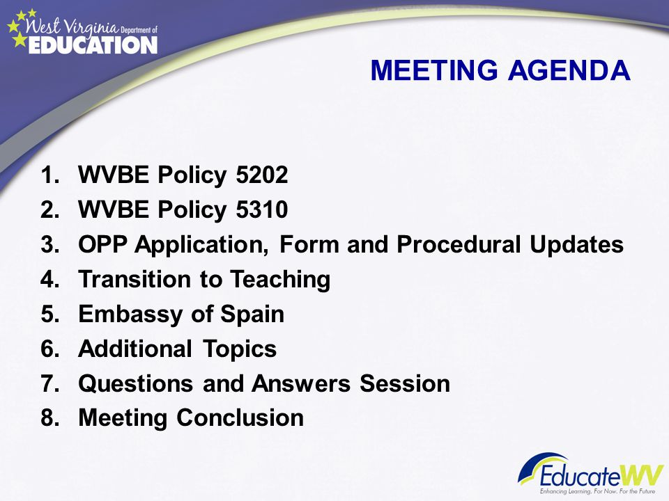 1.WVBE Policy 5202 2.WVBE Policy 5310 3.OPP Application, Form and Procedural Updates 4.Transition to Teaching 5.Embassy of Spain 6.Additional Topics 7