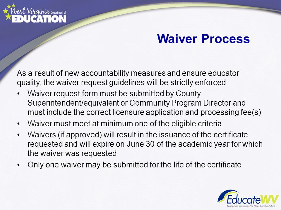 Waiver Process As a result of new accountability measures and ensure educator quality, the waiver request guidelines will be strictly enforced Waiver