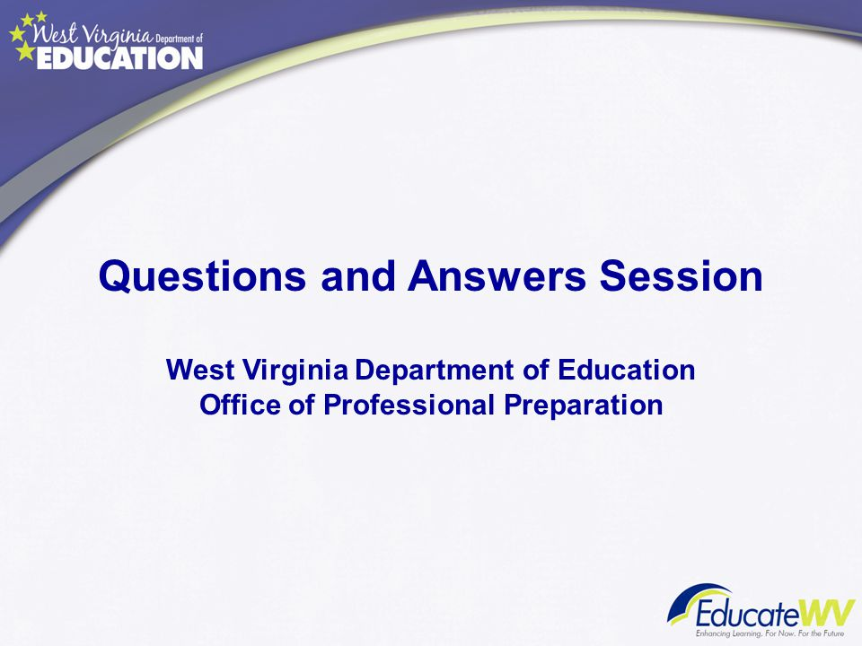 Questions and Answers Session West Virginia Department of Education Office of Professional Preparation