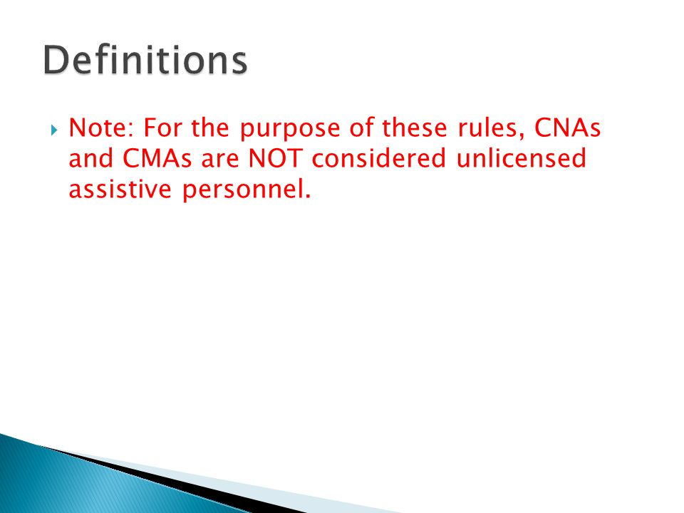  Note: For the purpose of these rules, CNAs and CMAs are NOT considered unlicensed assistive personnel.