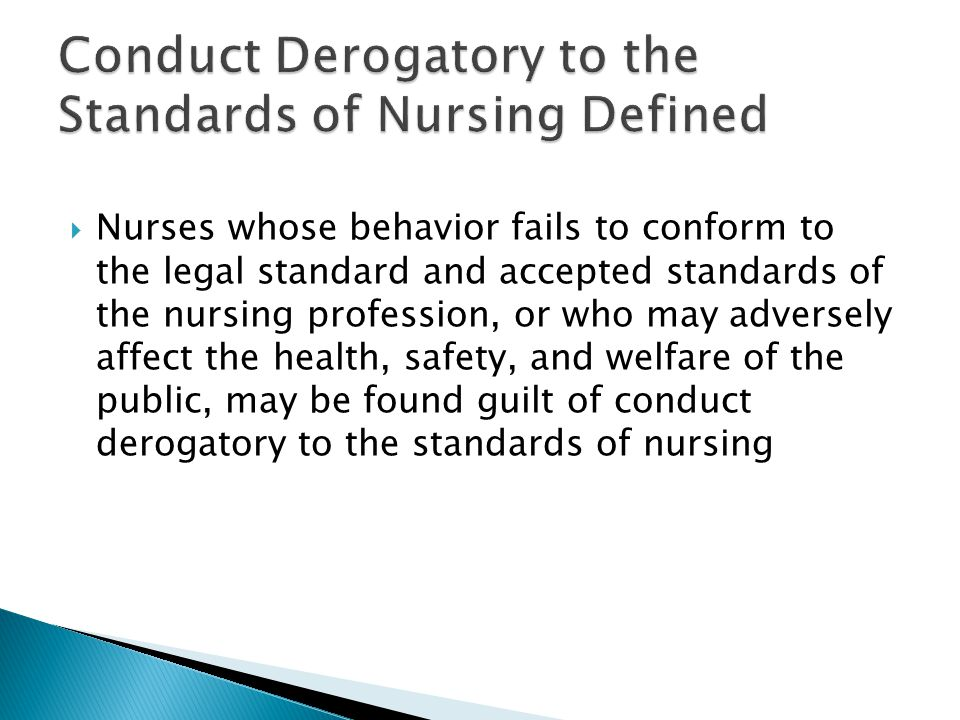  Nurses whose behavior fails to conform to the legal standard and accepted standards of the nursing profession, or who may adversely affect the health, safety, and welfare of the public, may be found guilt of conduct derogatory to the standards of nursing